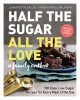 Go to record Half the sugar, all the love : a family cookbook : 100 eas...